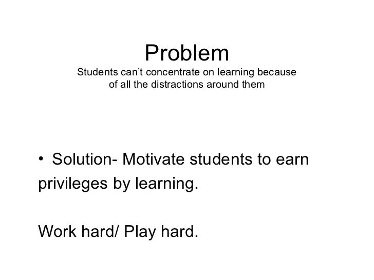 Problem     Students can't concentrate on learning because           of all the distractions around them• Solution- Motiva...
