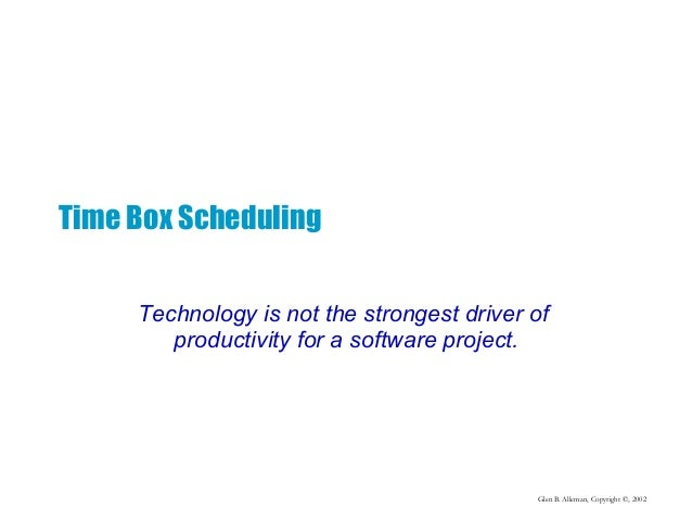 Glen B. Alleman, Copyright ©, 2002 Time Box Scheduling Technology is not the strongest driver of productivity for a softwa...