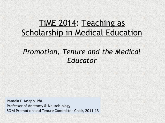 TiME 2014: Teaching as Scholarship in Medical Education Promotion, Tenure and the Medical Educator  Pamela E. Knapp, PhD. ...
