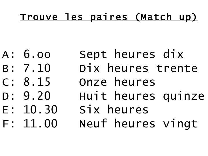 Trouve les paires (Match up) A: 6.oo B: 7.10 C: 8.15 D: 9.20 E: 10.30 F: 11.00 Sept heures dix Dix heures trente Onze heur...
