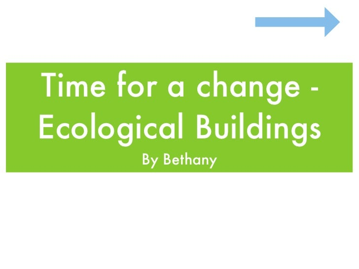 Time for a change - Ecological Buildings        By Bethany