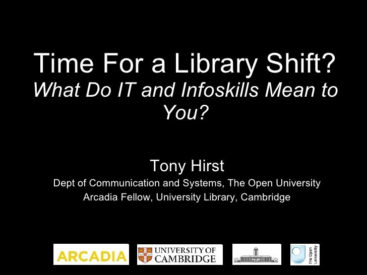 Time For a Library Shift? What Do IT and Infoskills Mean to You? Tony Hirst Dept of Communication and Systems, The Open Un...