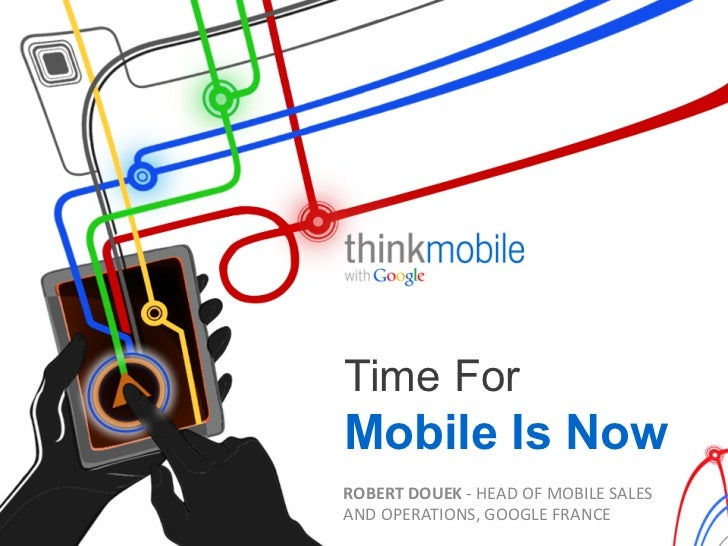 Time ForMobile Is NowROBERT DOUEK -‐ HEAD OF MOBILE SALES AND OPERATIONS, GOOGLE FRANCE