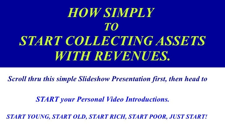 HOW SIMPLY   TO  START COLLECTING ASSETS WITH REVENUES. <ul><li>Scroll thru this simple Slideshow Presentation first, then...