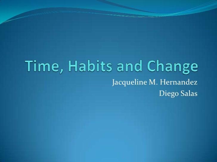 Time, Habits and Change<br />Jacqueline M. Hernandez<br />Diego Salas<br />