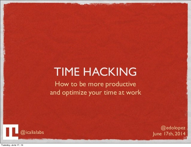 TIME HACKING How to be more productive and optimize your time at work @edolopez June 17th, 2014@icalialabs Tuesday, June 1...