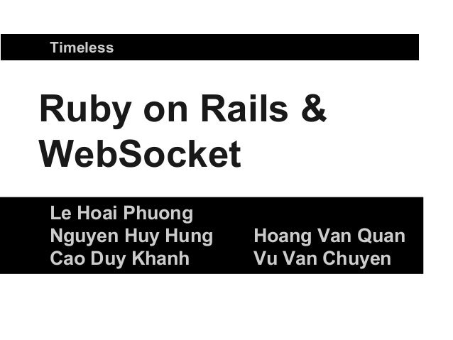 Ruby on Rails & WebSocket Le Hoai Phuong Nguyen Huy Hung Hoang Van Quan Cao Duy Khanh Vu Van Chuyen Timeless
