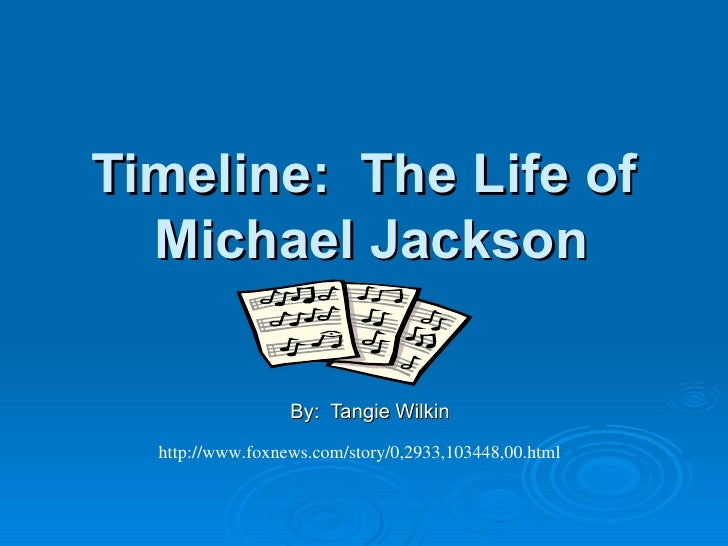 Timeline:  The Life of  Michael Jackson By:  Tangie Wilkin http://www.foxnews.com/story/0,2933,103448,00.html