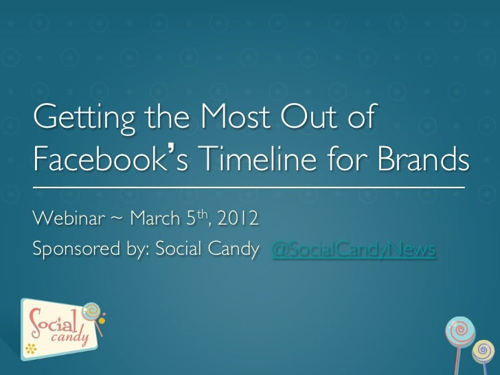 Getting the Most Out ofFacebook s Timeline for BrandsWebinar ~ March 5th, 2012 Sponsored by: Social Candy @SocialCandyN...