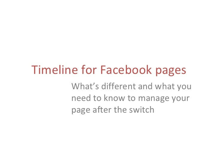 Timeline for Facebook pages      What's different and what you      need to know to manage your      page after the switch