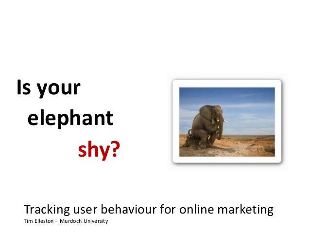 Is your elephant Tracking user behaviour for online marketing Tim Elleston – Murdoch University shy?