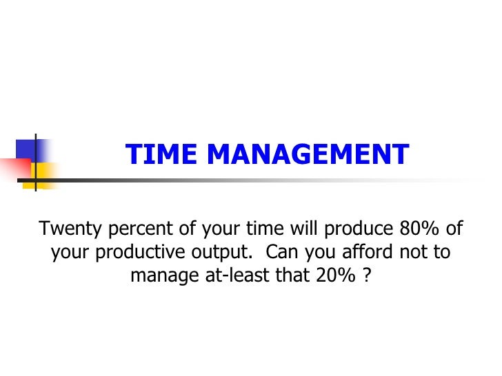 TIME MANAGEMENT <br />Twenty percent of your time will produce 80% of your productive output.  Can you afford not to manag...