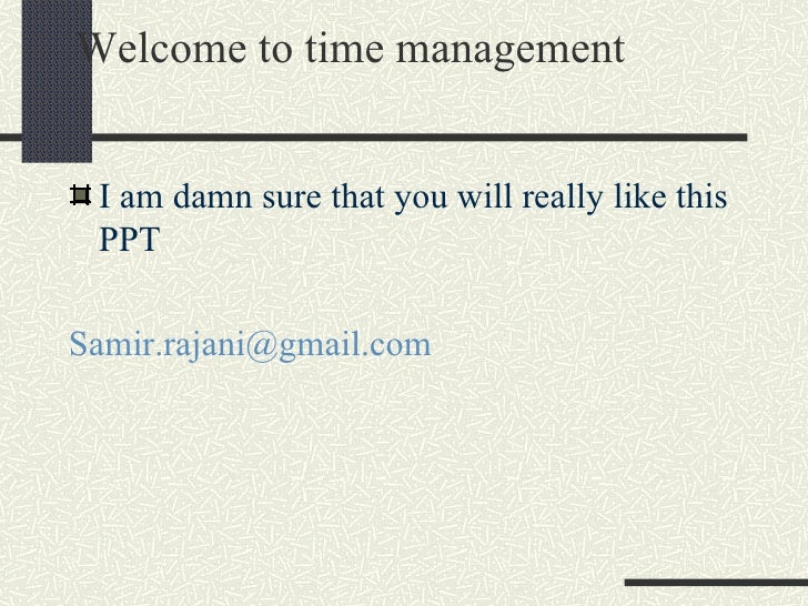 Welcome to time management <ul><li>I am damn sure that you will really like this PPT </li></ul><ul><li>[email_address] </l...