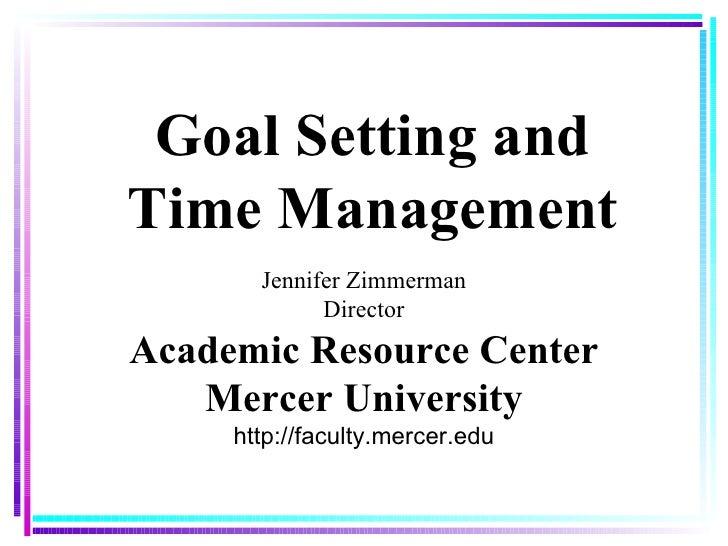 Goal Setting and Time Management Jennifer Zimmerman Director Academic Resource Center Mercer University http://faculty.mer...