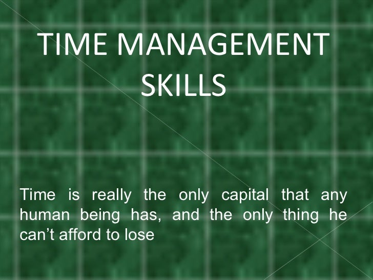 TIME MANAGEMENT SKILLS Time is really the only capital that any human being has, and the only thing he can't afford to lose