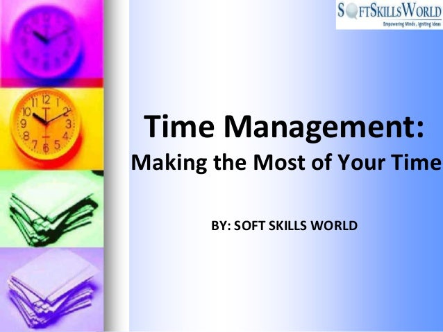 Time Management:Making the Most of Your Time       BY: SOFT SKILLS WORLD