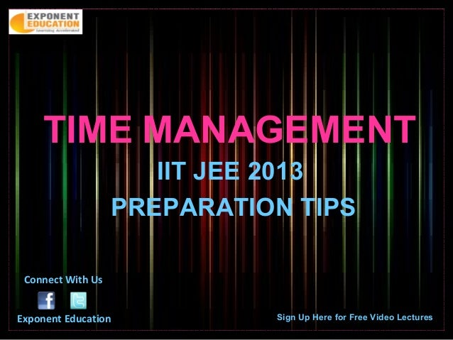 TIME MANAGEMENT                      IIT JEE 2013                   PREPARATION TIPS Connect With UsExponent Education    ...