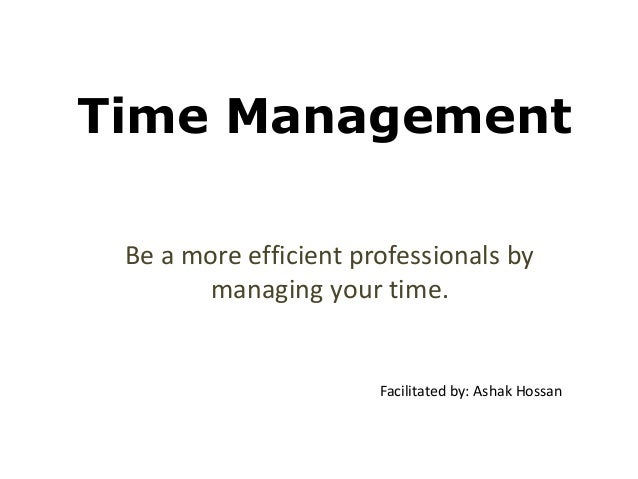 Time Management Be a more efficient professionals by managing your time.  Facilitated by: Ashak Hossan