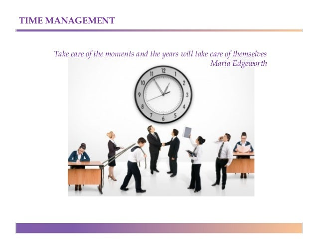 TIME MANAGEMENT  Take care of the moments and the years will take care of themselves Maria Edgeworth