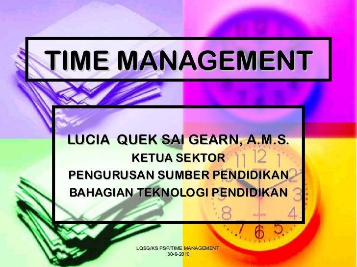 TIME MANAGEMENT LUCIA  QUEK SAI GEARN, A.M.S. KETUA SEKTOR PENGURUSAN SUMBER PENDIDIKAN BAHAGIAN TEKNOLOGI PENDIDIKAN LQSG...