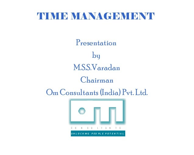 TIME MANAGEMENT        Presentation             by       M.S.S.Varadan         Chairman Om Consultants (India) Pvt. Ltd.  ...