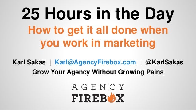 25 Hours in the Day How to get it all done when you work in marketing Karl Sakas | Karl@AgencyFirebox.com | @KarlSakas Gro...