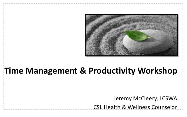 Time Management & Productivity Workshop Jeremy McCleery, LCSWA CSL Health & Wellness Counselor