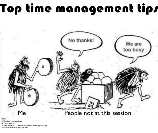 Top time management tips Me People not at this session Hello. 12 top tips coming atcha. Not in any order. I'm not an exper...