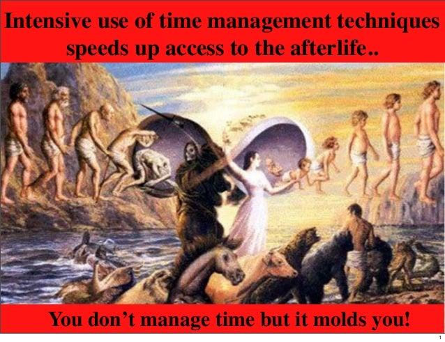 Intensive use of time management techniquesspeeds up access to the afterlife..You don't manage time but it molds you!1