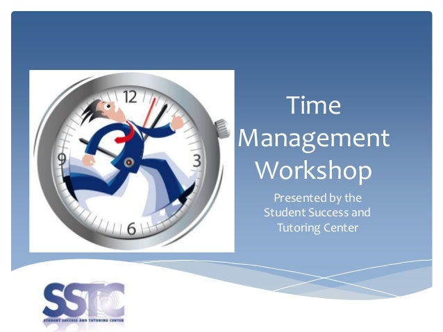 Time Management Workshop Presented by the Student Success and Tutoring Center