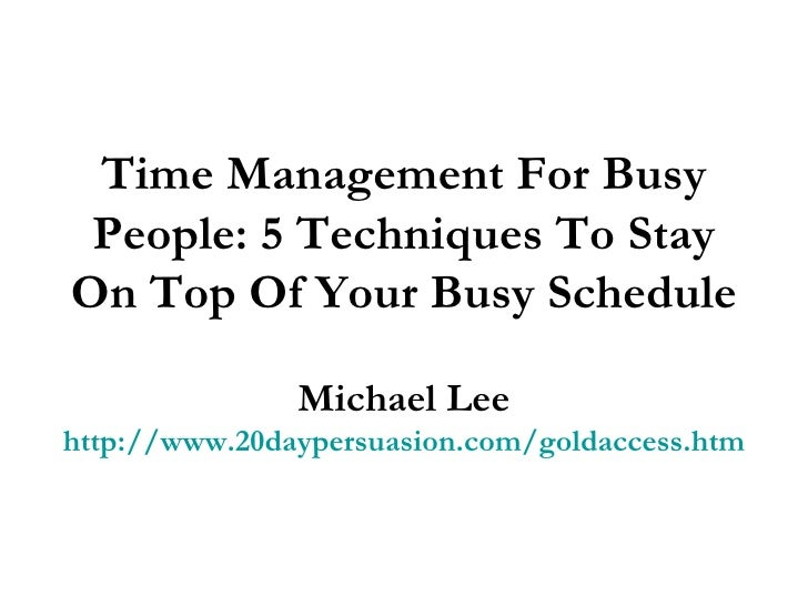 Time Management For Busy People: 5 Techniques To Stay On Top Of Your Busy Schedule Michael Lee http://www.20daypersuasion....