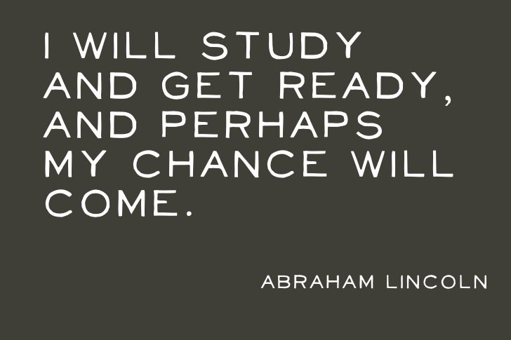 I will studyand get ready,and perhapsmy chance willcome.       Abraham Lincoln