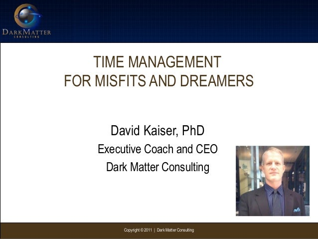 Copyright © 2011 | Dark Matter ConsultingTIME MANAGEMENTFOR MISFITS AND DREAMERSDavid Kaiser, PhDExecutive Coach and CEODa...