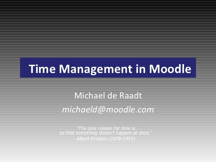 """Time Management in Moodle Michael de Raadt [email_address] """"The only reason for time is so that everything doesn't ha..."""