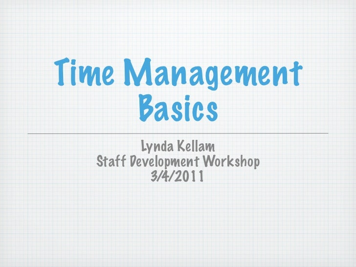 Time Management     Basics          Lynda Kellam  Staff Development Workshop            3/4/2011