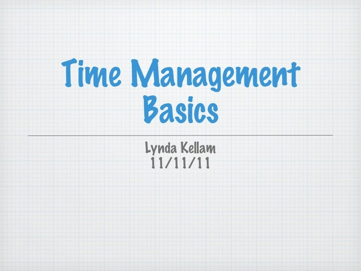 Time Management Basics <ul><li>Lynda Kellam </li></ul><ul><li>11/11/11 </li></ul>