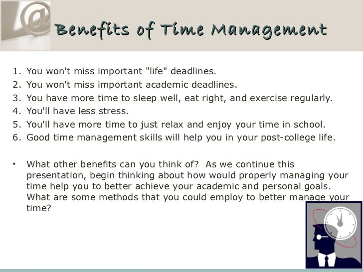 benefits of time management for students Many college students are not aware of the need to develop skills for effective time management until they face problems successful time management can give you more chances to accomplish what is important to you.
