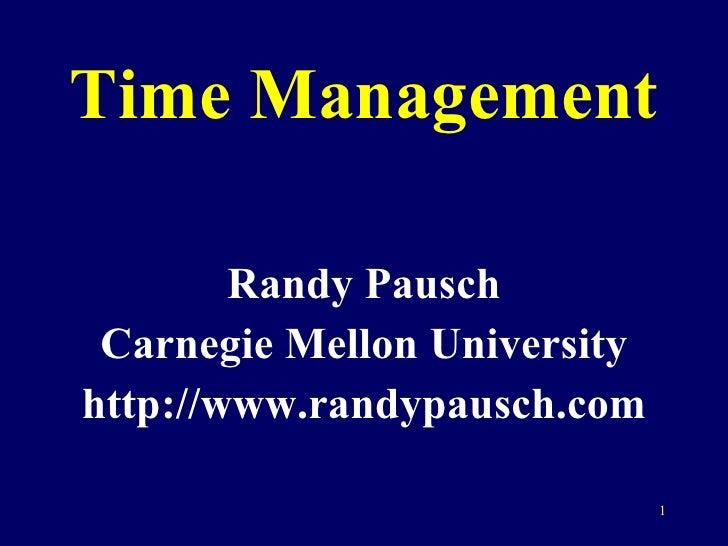 Time Management <ul><li>Randy Pausch </li></ul><ul><li>Carnegie Mellon University </li></ul><ul><li>http://www.randypausch...