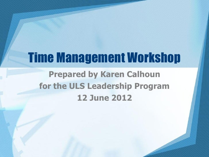 Time Management Workshop   Prepared by Karen Calhoun for the ULS Leadership Program          12 June 2012
