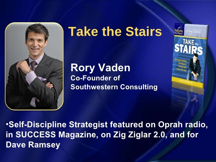 Take the Stairs Rory Vaden Co-Founder of Southwestern Consulting <ul><li>Self-Discipline Strategist featured on Oprah radi...