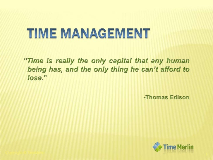 """Time Management<br />""""Time is really the only capital that any human being has, and the only thing he can't afford to lose..."""