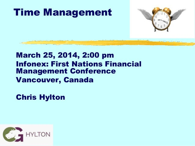 Time Management March 25, 2014, 2:00 pm Infonex: First Nations Financial Management Conference Vancouver, Canada Chris Hyl...