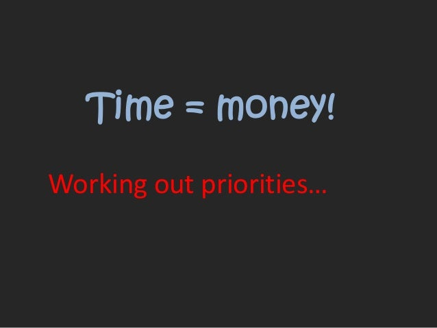 Time = money! Working out priorities...