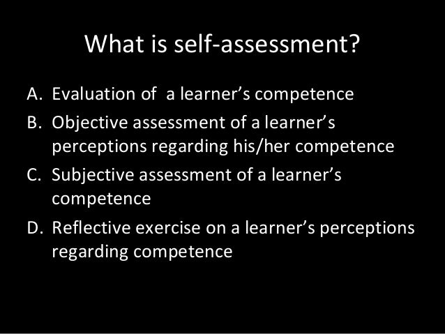 What is self-assessment? A. Evaluation of a learner's competence B. Objective assessment of a learner's perceptions regard...