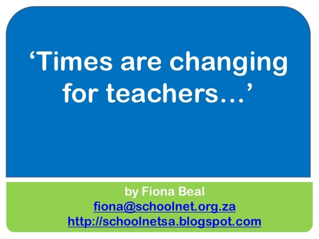 'Times are changing   for teachers…'            by Fiona Beal      fiona@schoolnet.org.za  http://schoolnetsa.blogspot.com