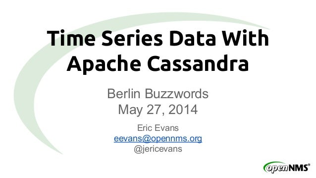 Time Series Data With Apache Cassandra Berlin Buzzwords May 27, 2014 Eric Evans eevans@opennms.org @jericevans