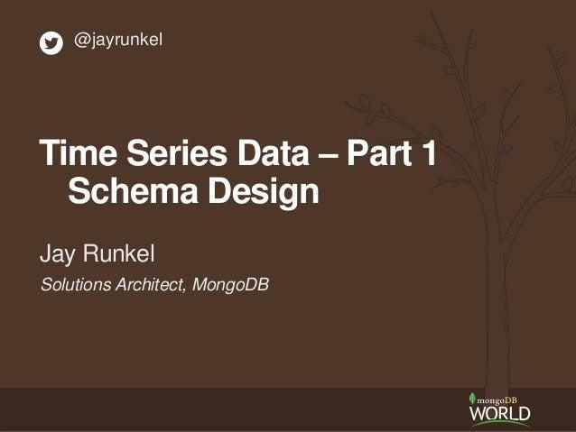 Solutions Architect, MongoDB Jay Runkel @jayrunkel Time Series Data – Part 1 Schema Design
