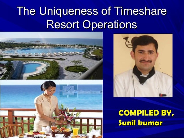 The Uniqueness of TimeshareThe Uniqueness of Timeshare Resort OperationsResort Operations COMPILED BY, Sunil kumar
