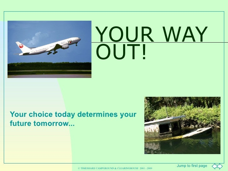 YOUR WAY OUT! Your choice today determines your future tomorrow... © TIMESHARE CAMPGROUND & CLEARINGHOUSE  2001 - 2009