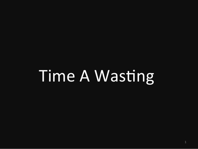 Time A Wasting